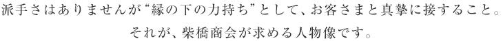 """派手さはありませんが""""縁の下の力持ち""""として、お客さまと真摯に接すること。それが、柴橋商会が求める人物像です。"""